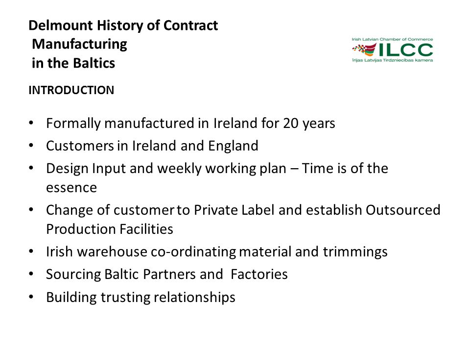 Delmount History of Contract Manufacturing in the Baltics INTRODUCTION Formally manufactured in Ireland for 20 years Customers in Ireland and England Design Input and weekly working plan – Time is of the essence Change of customer to Private Label and establish Outsourced Production Facilities Irish warehouse co-ordinating material and trimmings Sourcing Baltic Partners and Factories Building trusting relationships