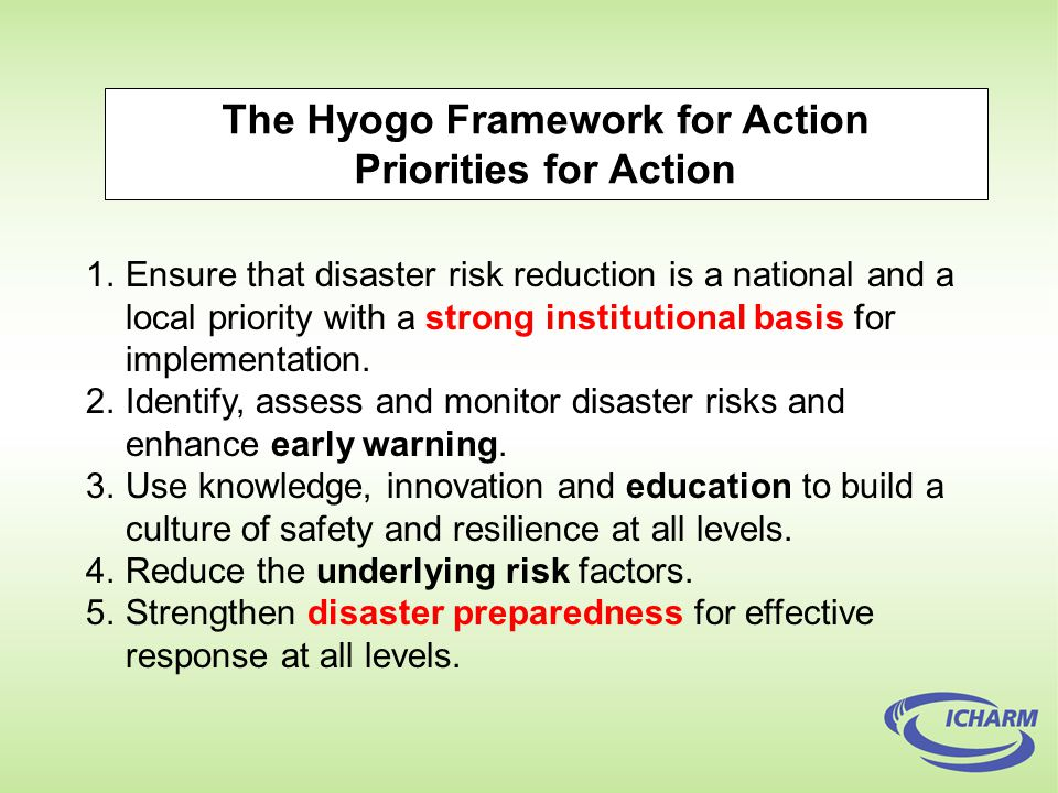 The Hyogo Framework for Action Priorities for Action 1.Ensure that disaster risk reduction is a national and a local priority with a strong institutional basis for implementation.