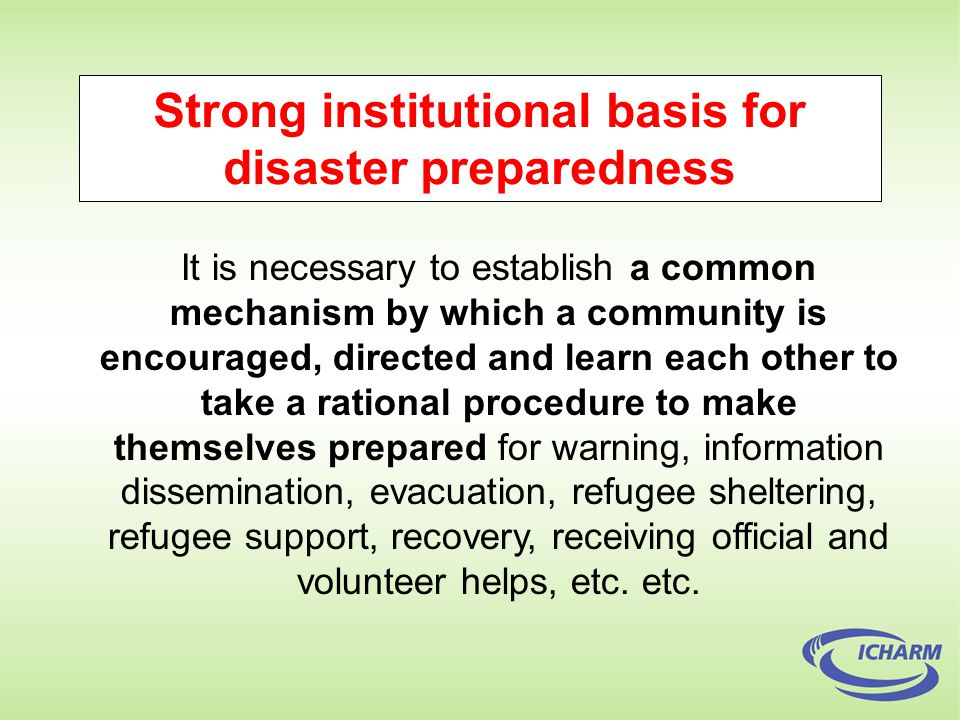 Strong institutional basis for disaster preparedness It is necessary to establish a common mechanism by which a community is encouraged, directed and learn each other to take a rational procedure to make themselves prepared for warning, information dissemination, evacuation, refugee sheltering, refugee support, recovery, receiving official and volunteer helps, etc.