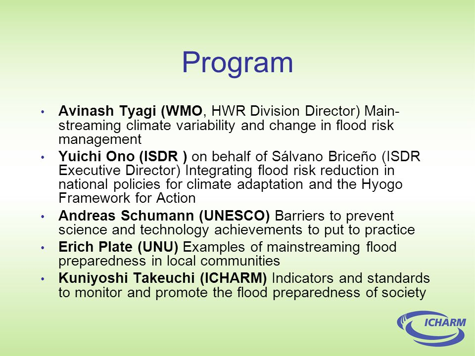 Program Avinash Tyagi (WMO, HWR Division Director) Main- streaming climate variability and change in flood risk management Yuichi Ono (ISDR ) on behalf of Sálvano Briceño (ISDR Executive Director) Integrating flood risk reduction in national policies for climate adaptation and the Hyogo Framework for Action Andreas Schumann (UNESCO) Barriers to prevent science and technology achievements to put to practice Erich Plate (UNU) Examples of mainstreaming flood preparedness in local communities Kuniyoshi Takeuchi (ICHARM) Indicators and standards to monitor and promote the flood preparedness of society