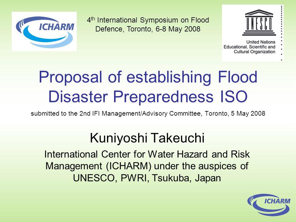 Proposal of establishing Flood Disaster Preparedness ISO submitted to the 2nd IFI Management/Advisory Committee, Toronto, 5 May 2008 Kuniyoshi Takeuchi International Center for Water Hazard and Risk Management (ICHARM) under the auspices of UNESCO, PWRI, Tsukuba, Japan 4 th International Symposium on Flood Defence, Toronto, 6-8 May 2008