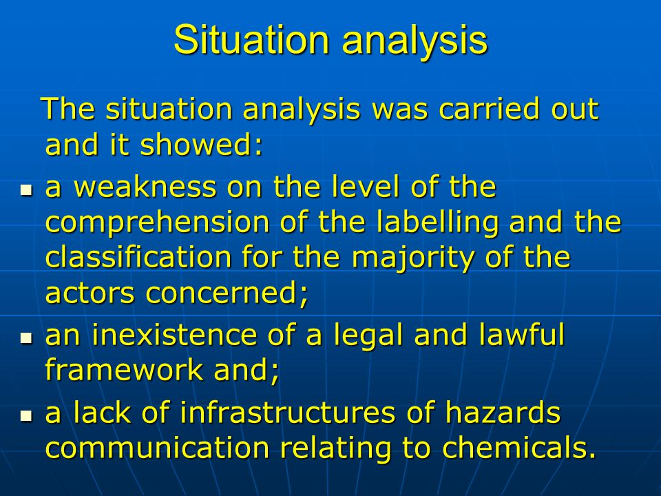Situation analysis The situation analysis was carried out and it showed: The situation analysis was carried out and it showed: a weakness on the level of the comprehension of the labelling and the classification for the majority of the actors concerned; a weakness on the level of the comprehension of the labelling and the classification for the majority of the actors concerned; an inexistence of a legal and lawful framework and; an inexistence of a legal and lawful framework and; a lack of infrastructures of hazards communication relating to chemicals.