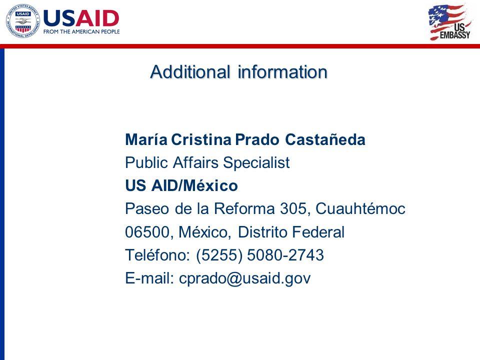 Additional information María Cristina Prado Castañeda Public Affairs Specialist US AID/México Paseo de la Reforma 305, Cuauhtémoc 06500, México, Distrito Federal Teléfono: (5255) 5080-2743 E-mail: cprado@usaid.gov