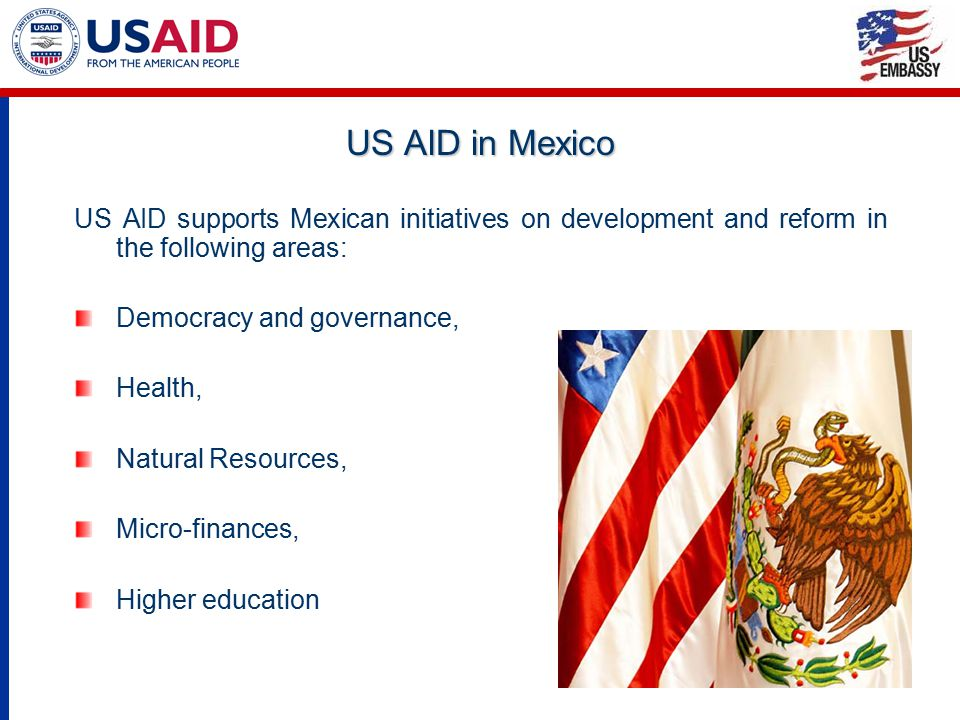 US AID in Mexico US AID supports Mexican initiatives on development and reform in the following areas: Democracy and governance, Health, Natural Resou