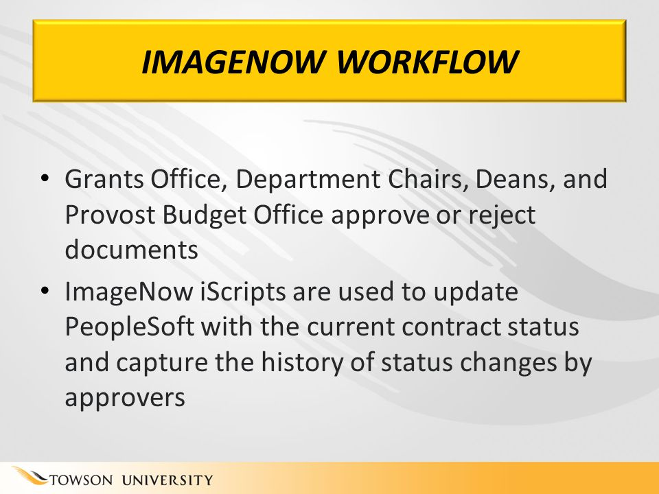 IMAGENOW WORKFLOW Grants Office, Department Chairs, Deans, and Provost Budget Office approve or reject documents ImageNow iScripts are used to update PeopleSoft with the current contract status and capture the history of status changes by approvers
