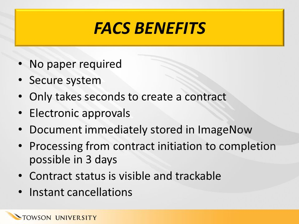 FACS BENEFITS No paper required Secure system Only takes seconds to create a contract Electronic approvals Document immediately stored in ImageNow Processing from contract initiation to completion possible in 3 days Contract status is visible and trackable Instant cancellations