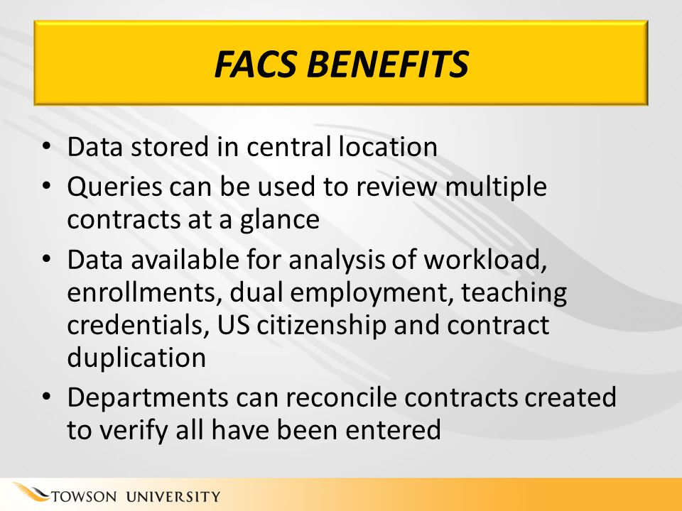 FACS BENEFITS Data stored in central location Queries can be used to review multiple contracts at a glance Data available for analysis of workload, enrollments, dual employment, teaching credentials, US citizenship and contract duplication Departments can reconcile contracts created to verify all have been entered