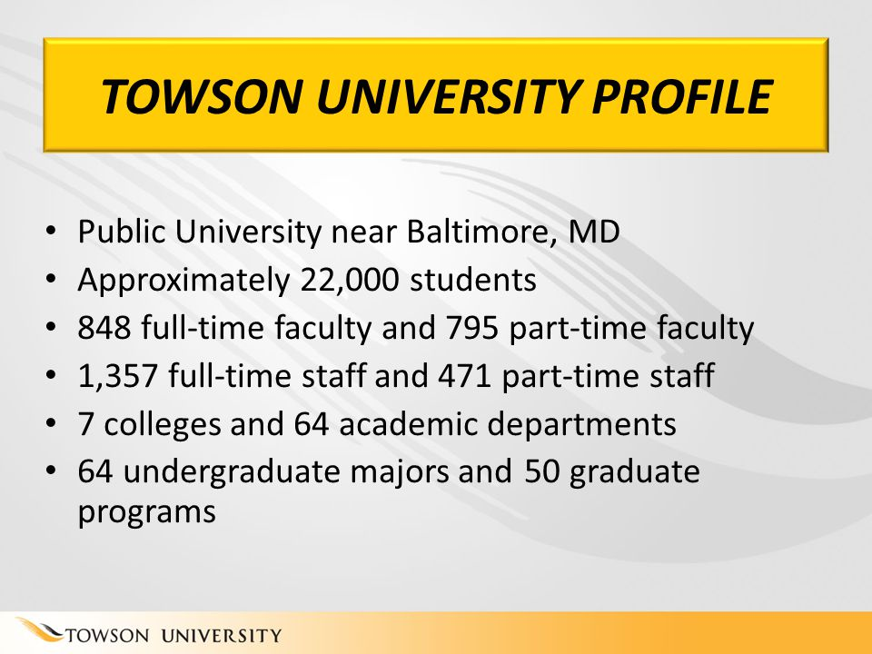 TOWSON UNIVERSITY PROFILE Public University near Baltimore, MD Approximately 22,000 students 848 full-time faculty and 795 part-time faculty 1,357 full-time staff and 471 part-time staff 7 colleges and 64 academic departments 64 undergraduate majors and 50 graduate programs TOWSON UNIVERSITY PROFILE