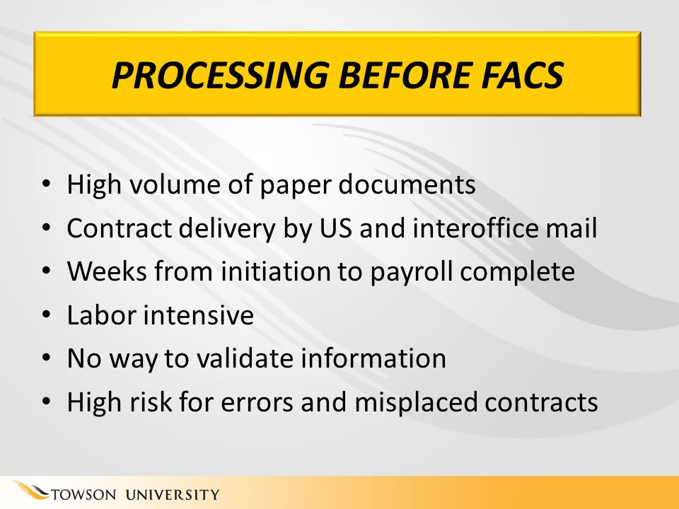 PROCESSING BEFORE FACS High volume of paper documents Contract delivery by US and interoffice mail Weeks from initiation to payroll complete Labor intensive No way to validate information High risk for errors and misplaced contracts PROCESSING BEFORE FACS
