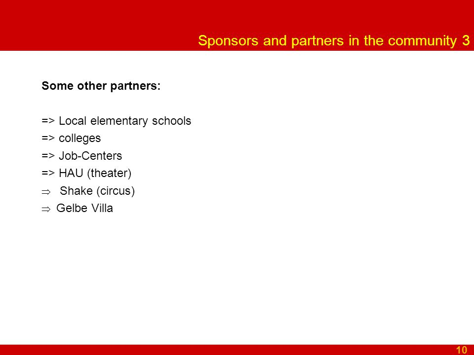 Sponsors and partners in the community 3 Some other partners: => Local elementary schools => colleges => Job-Centers => HAU (theater)  Shake (circus)  Gelbe Villa 10