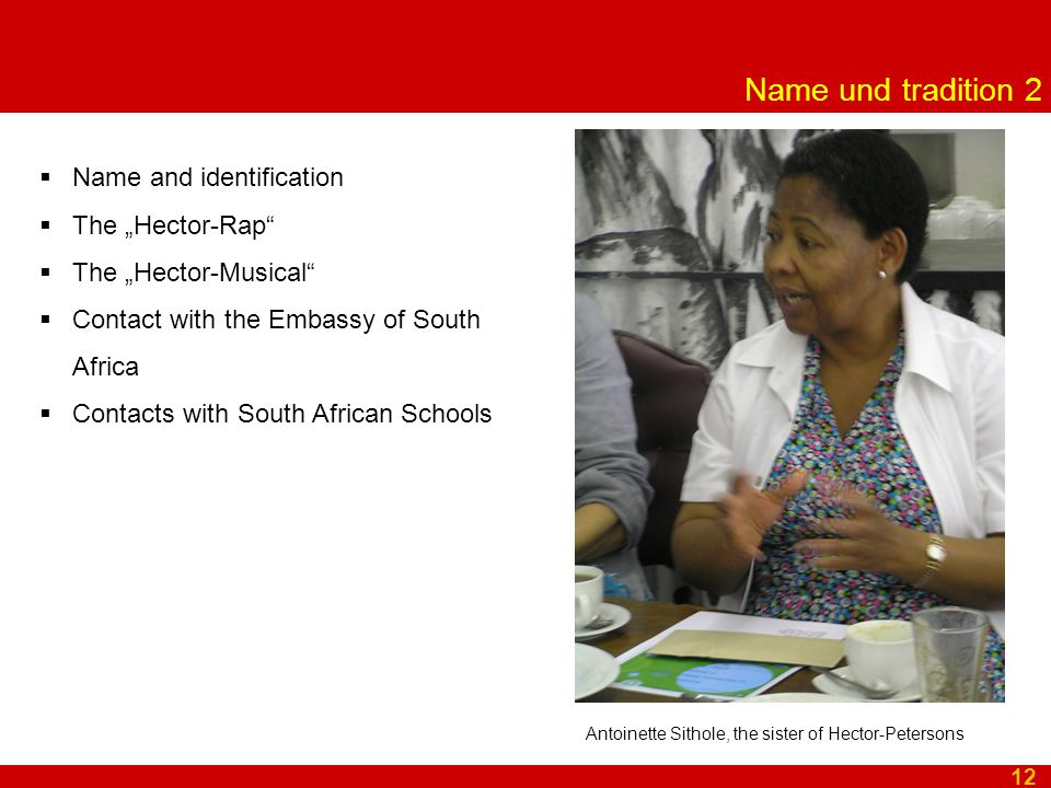 """Name und tradition 2 12 Antoinette Sithole, the sister of Hector-Petersons  Name and identification  The """"Hector-Rap  The """"Hector-Musical  Contact with the Embassy of South Africa  Contacts with South African Schools"""