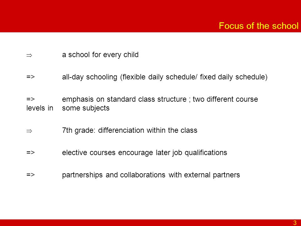 Focus of the school  a school for every child => all-day schooling (flexible daily schedule/ fixed daily schedule) => emphasis on standard class structure ; two different course levels in some subjects  7th grade: differenciation within the class => elective courses encourage later job qualifications => partnerships and collaborations with external partners 3