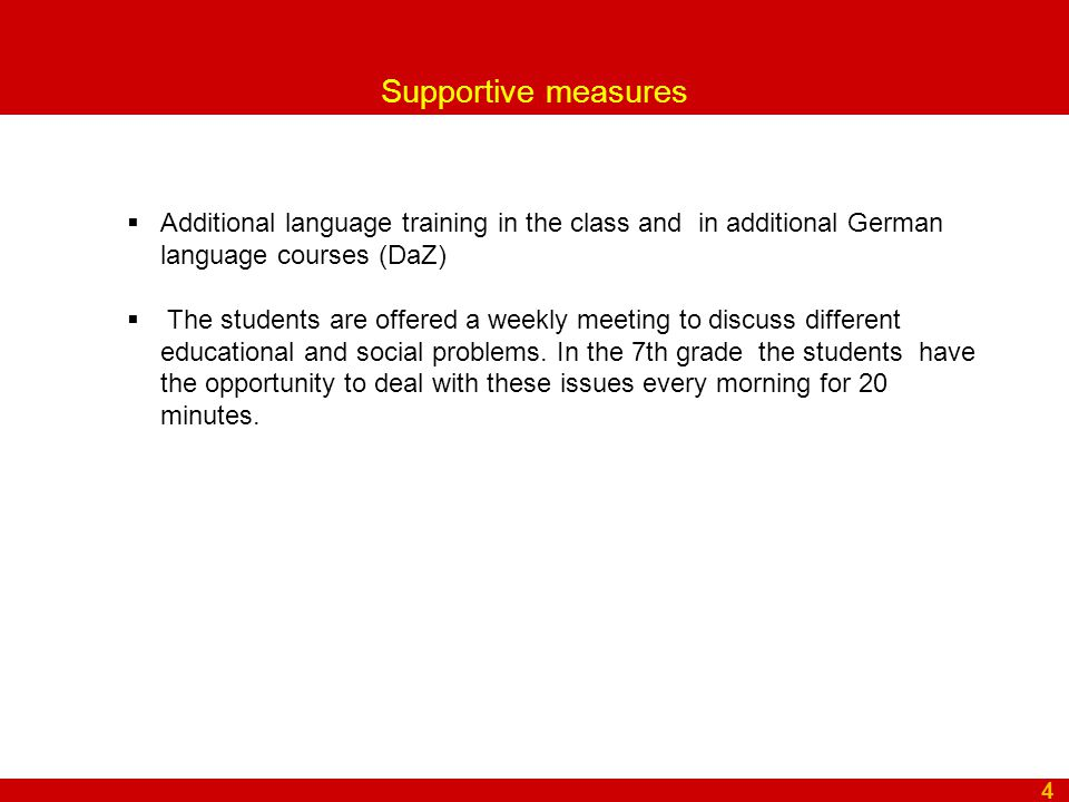 Supportive measures 4  Additional language training in the class and in additional German language courses (DaZ)  The students are offered a weekly meeting to discuss different educational and social problems.