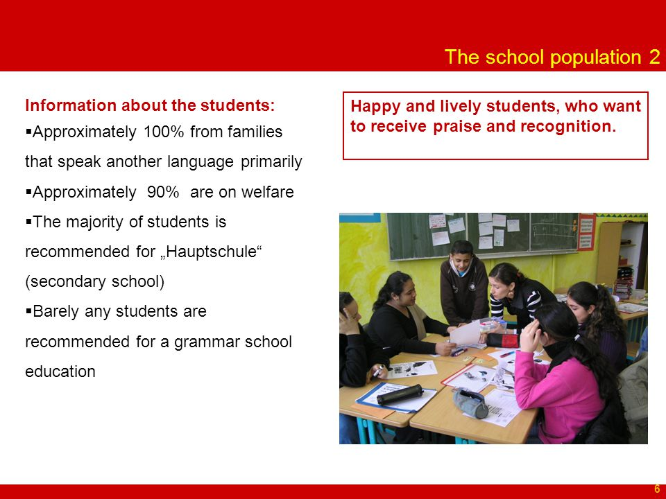 """The school population 2 6 Information about the students:  Approximately 100% from families that speak another language primarily  Approximately 90% are on welfare  The majority of students is recommended for """"Hauptschule (secondary school)  Barely any students are recommended for a grammar school education Happy and lively students, who want to receive praise and recognition."""