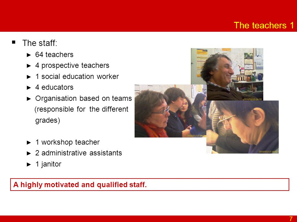 The teachers 1  The staff: ► 64 teachers ► 4 prospective teachers ► 1 social education worker ► 4 educators ► Organisation based on teams ( (responsible for the different grades) ► 1 workshop teacher ► 2 administrative assistants ► 1 janitor 7 A highly motivated and qualified staff.