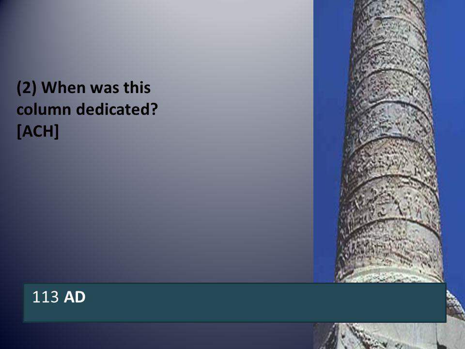 (2) When was this column dedicated? [ACH] 113 AD