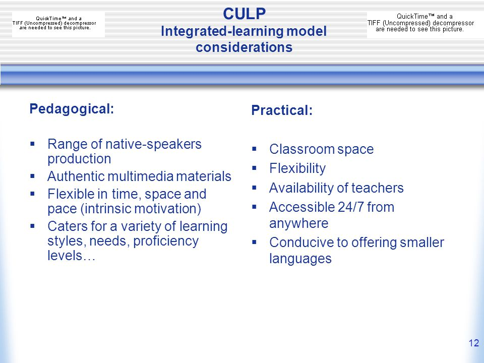 11 CULP Multimedia materials: key features  Video/audio input  Language functions (audio)  Activities (comprehension, extension, manipulation & production)  Grammar notes  Cultural notes  Interactive self-test