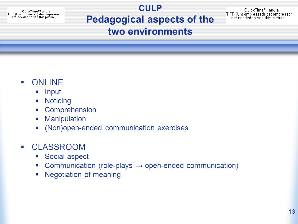 12 CULP Integrated-learning model considerations Pedagogical:  Range of native-speakers production  Authentic multimedia materials  Flexible in time, space and pace (intrinsic motivation)  Caters for a variety of learning styles, needs, proficiency levels… Practical:  Classroom space  Flexibility  Availability of teachers  Accessible 24/7 from anywhere  Conducive to offering smaller languages