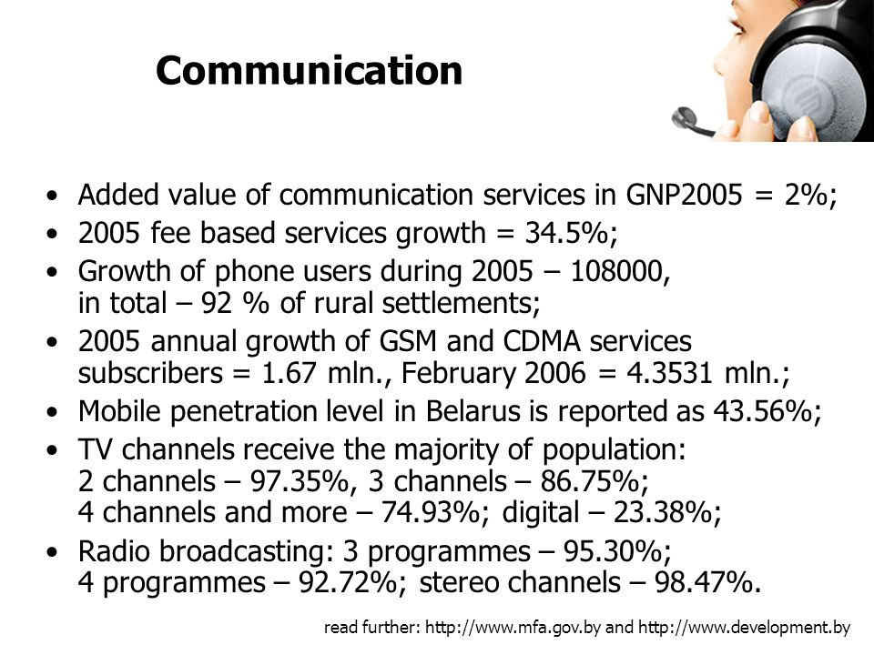 Added value of communication services in GNP2005 = 2%; 2005 fee based services growth = 34.5%; Growth of phone users during 2005 – , in total – 92 % of rural settlements; 2005 annual growth of GSM and CDMA services subscribers = 1.67 mln., February 2006 = mln.; Mobile penetration level in Belarus is reported as 43.56%; TV channels receive the majority of population: 2 channels – 97.35%, 3 channels – 86.75%; 4 channels and more – 74.93%; digital – 23.38%; Radio broadcasting: 3 programmes – 95.30%; 4 programmes – 92.72%; stereo channels – 98.47%.