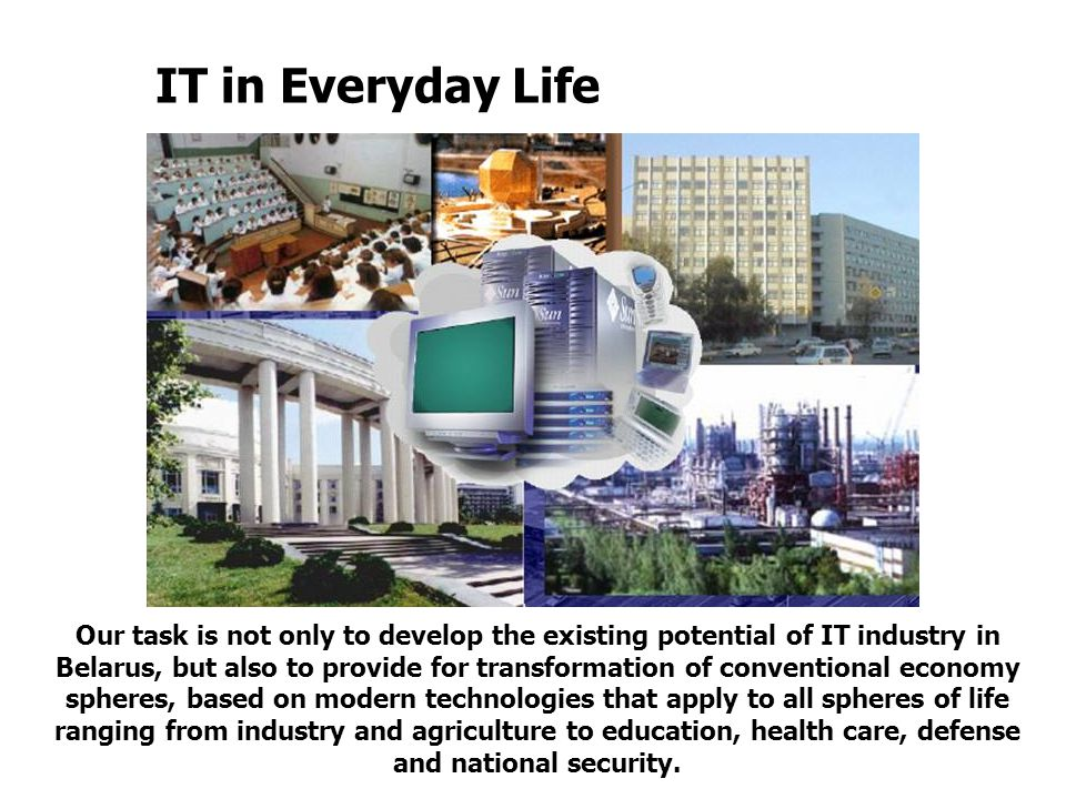 IT in Everyday Life Our task is not only to develop the existing potential of IT industry in Belarus, but also to provide for transformation of conventional economy spheres, based on modern technologies that apply to all spheres of life ranging from industry and agriculture to education, health care, defense and national security.
