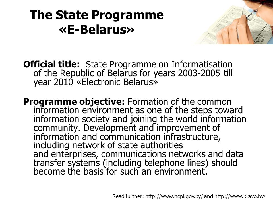 The State Programme «E-Belarus» Official title: State Programme on Informatisation of the Republic of Belarus for years till year 2010 «Electronic Belarus» Programme objective: Formation of the common information environment as one of the steps toward information society and joining the world information community.