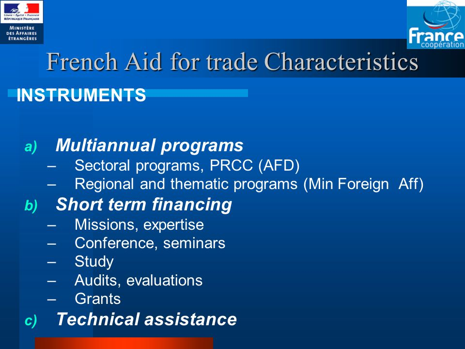 French Aid for trade Characteristics a) Multiannual programs –Sectoral programs, PRCC (AFD) –Regional and thematic programs (Min Foreign Aff) b) Short