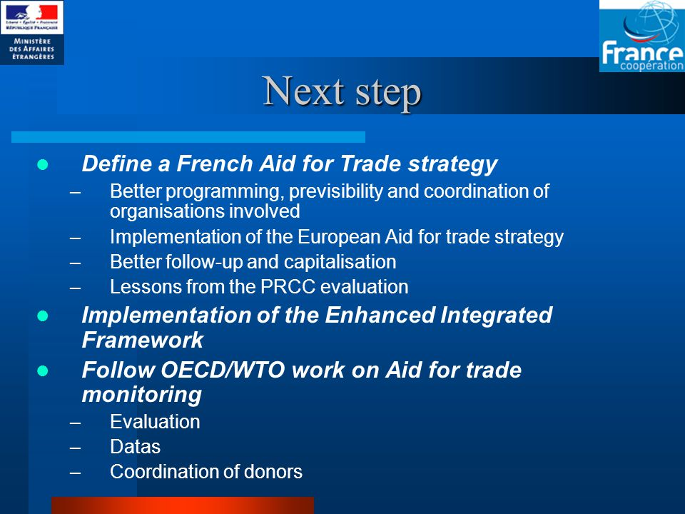 Next step Define a French Aid for Trade strategy –Better programming, previsibility and coordination of organisations involved –Implementation of the European Aid for trade strategy –Better follow-up and capitalisation –Lessons from the PRCC evaluation Implementation of the Enhanced Integrated Framework Follow OECD/WTO work on Aid for trade monitoring –Evaluation –Datas –Coordination of donors