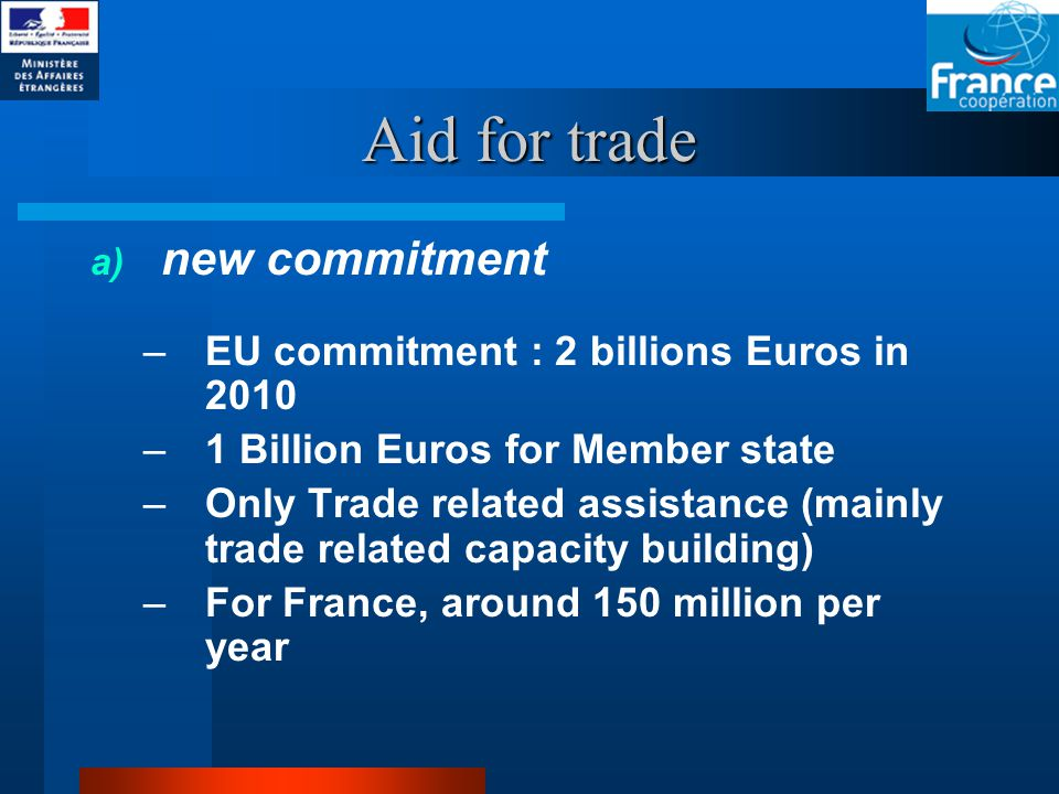 Aid for trade a) new commitment –EU commitment : 2 billions Euros in 2010 –1 Billion Euros for Member state –Only Trade related assistance (mainly trade related capacity building) –For France, around 150 million per year