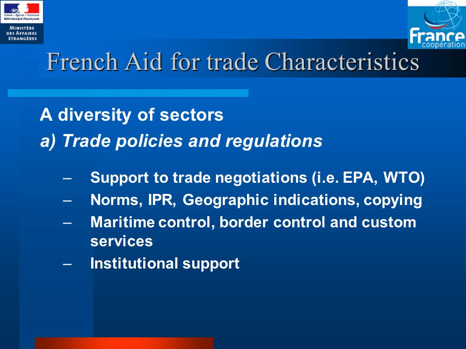 French Aid for trade Characteristics A diversity of sectors a) Trade policies and regulations –Support to trade negotiations (i.e.