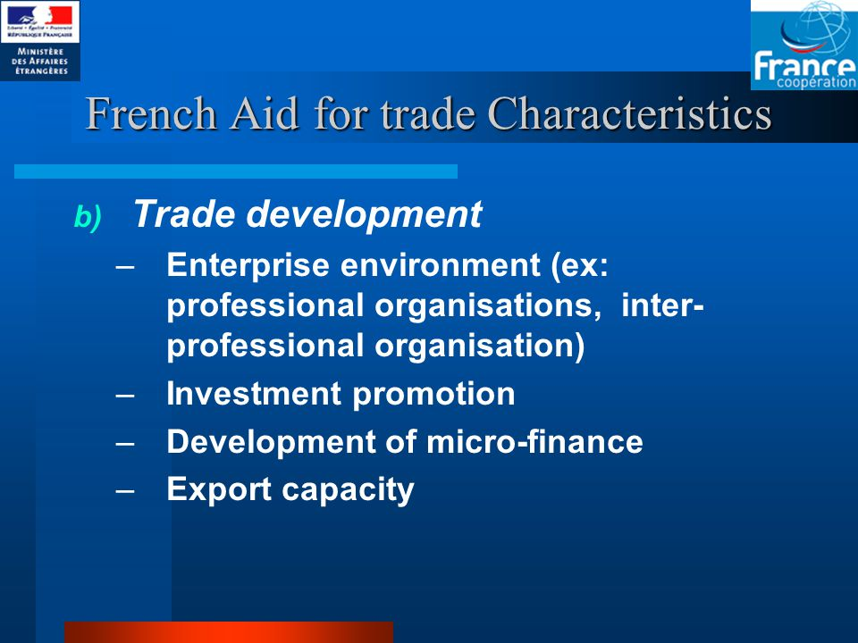French Aid for trade Characteristics b) Trade development –Enterprise environment (ex: professional organisations, inter- professional organisation) –Investment promotion –Development of micro-finance –Export capacity