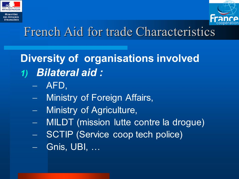 French Aid for trade Characteristics Diversity of organisations involved 1) Bilateral aid :  AFD,  Ministry of Foreign Affairs,  Ministry of Agriculture,  MILDT (mission lutte contre la drogue)  SCTIP (Service coop tech police)  Gnis, UBI, …