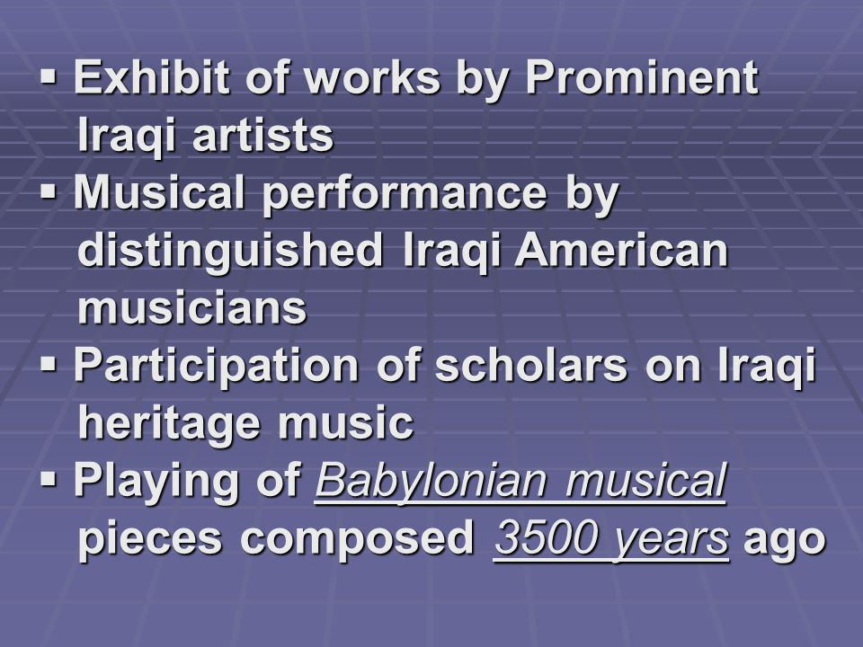 Exhibit of works by Prominent Iraqi artists Iraqi artists  Musical performance by distinguished Iraqi American distinguished Iraqi American musicians musicians  Participation of scholars on Iraqi heritage music heritage music  Playing of Babylonian musical pieces composed 3500 years ago pieces composed 3500 years ago