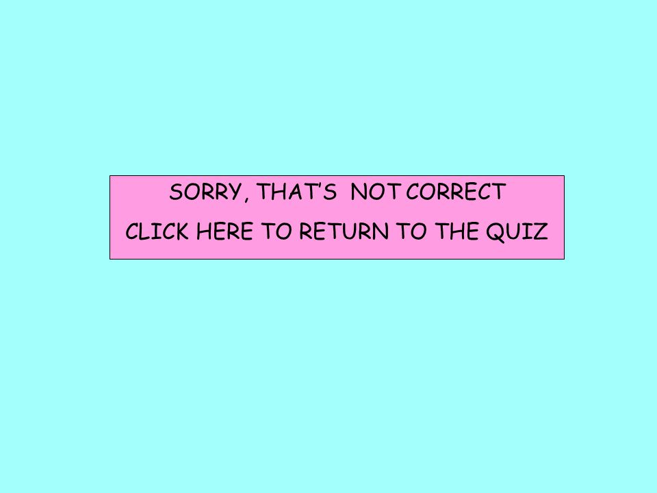 SORRY, THAT'S NOT CORRECT CLICK HERE TO RETURN TO THE QUIZ