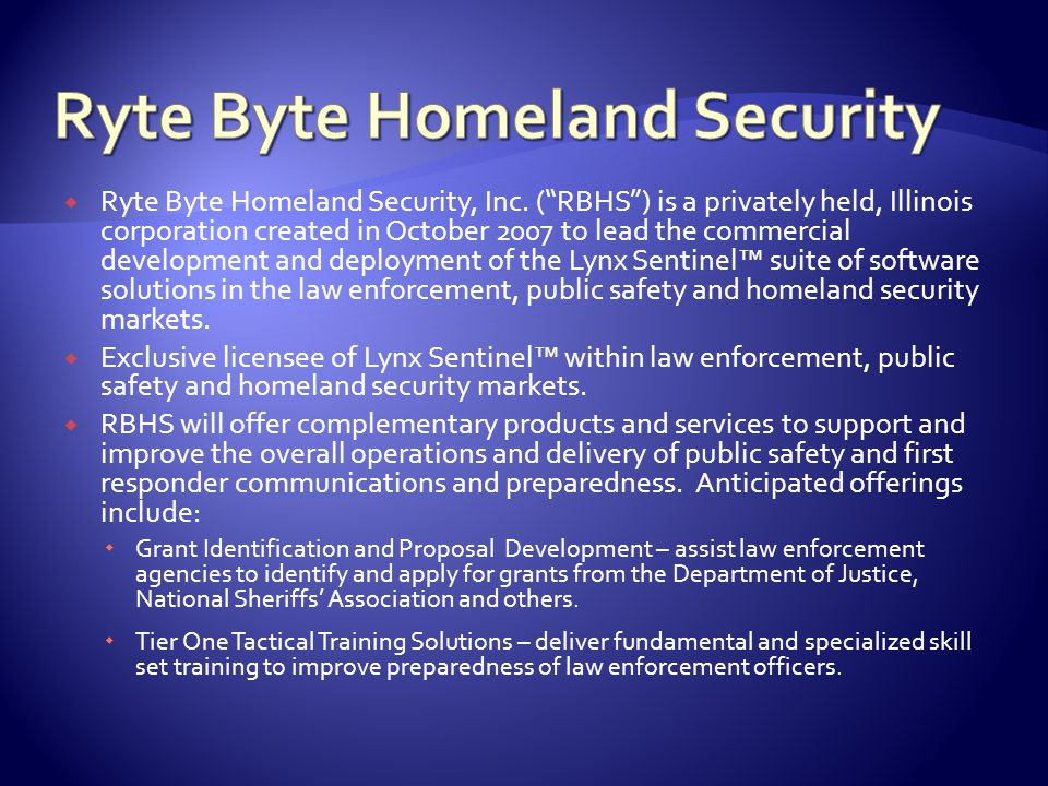 " Ryte Byte Homeland Security, Inc. (""RBHS"") is a privately held, Illinois corporation created in October 2007 to lead the commercial development and"