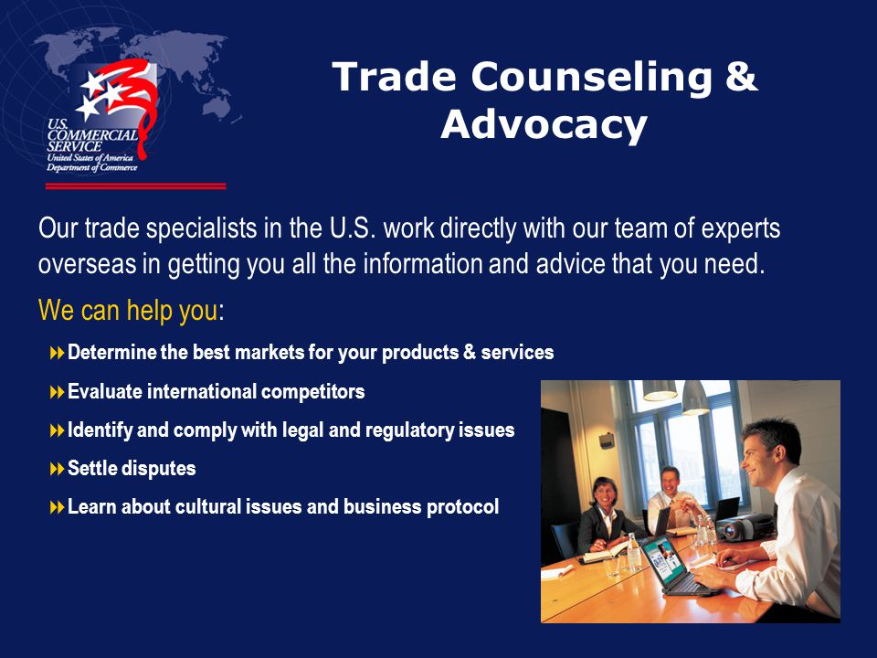 Trade Counseling & Advocacy Our trade specialists in the U.S.