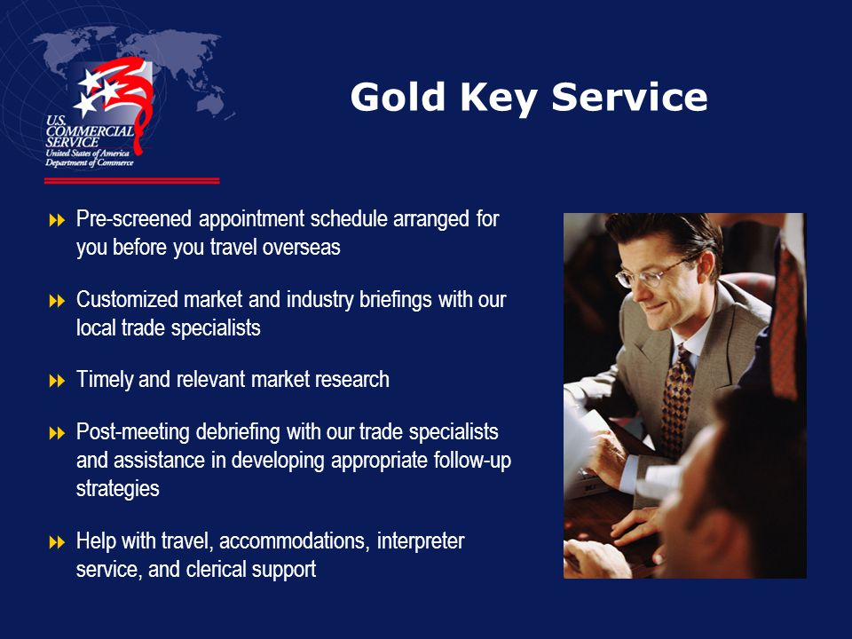 Gold Key Service  Pre-screened appointment schedule arranged for you before you travel overseas  Customized market and industry briefings with our local trade specialists  Timely and relevant market research  Post-meeting debriefing with our trade specialists and assistance in developing appropriate follow-up strategies  Help with travel, accommodations, interpreter service, and clerical support