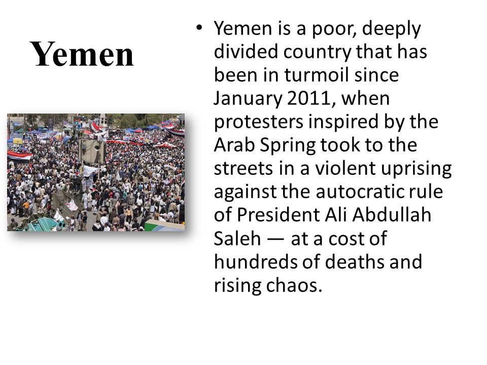 Yemen Yemen is a poor, deeply divided country that has been in turmoil since January 2011, when protesters inspired by the Arab Spring took to the streets in a violent uprising against the autocratic rule of President Ali Abdullah Saleh — at a cost of hundreds of deaths and rising chaos.