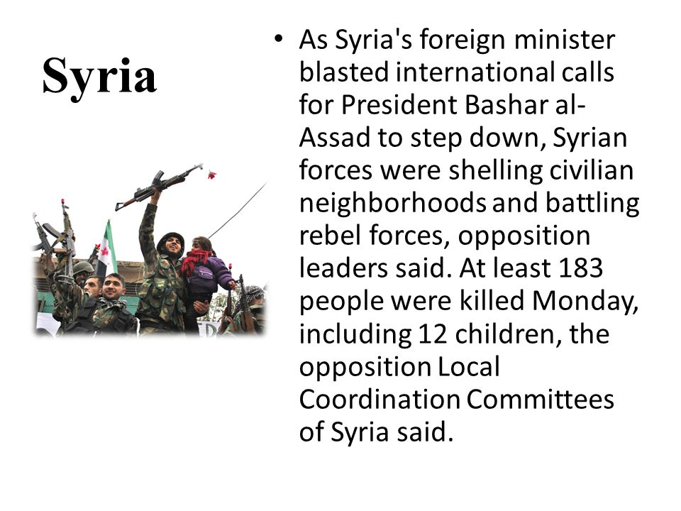 Syria As Syria s foreign minister blasted international calls for President Bashar al- Assad to step down, Syrian forces were shelling civilian neighborhoods and battling rebel forces, opposition leaders said.