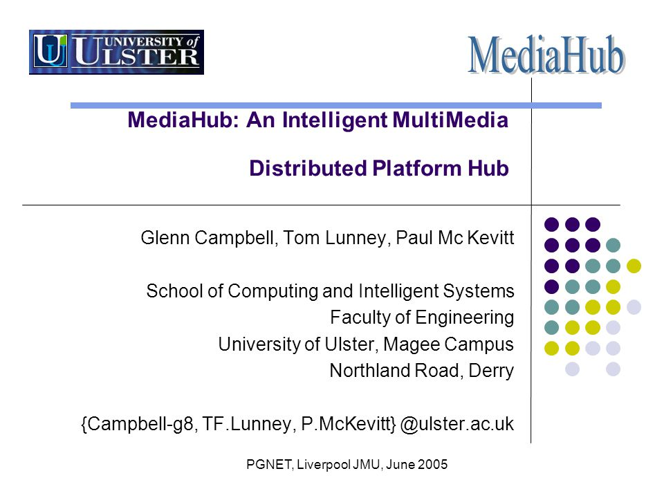 PGNET, Liverpool JMU, June 2005 MediaHub: An Intelligent MultiMedia Distributed Platform Hub Glenn Campbell, Tom Lunney, Paul Mc Kevitt School of Computing and Intelligent Systems Faculty of Engineering University of Ulster, Magee Campus Northland Road, Derry {Campbell-g8, TF.Lunney, P.McKevitt} @ulster.ac.uk