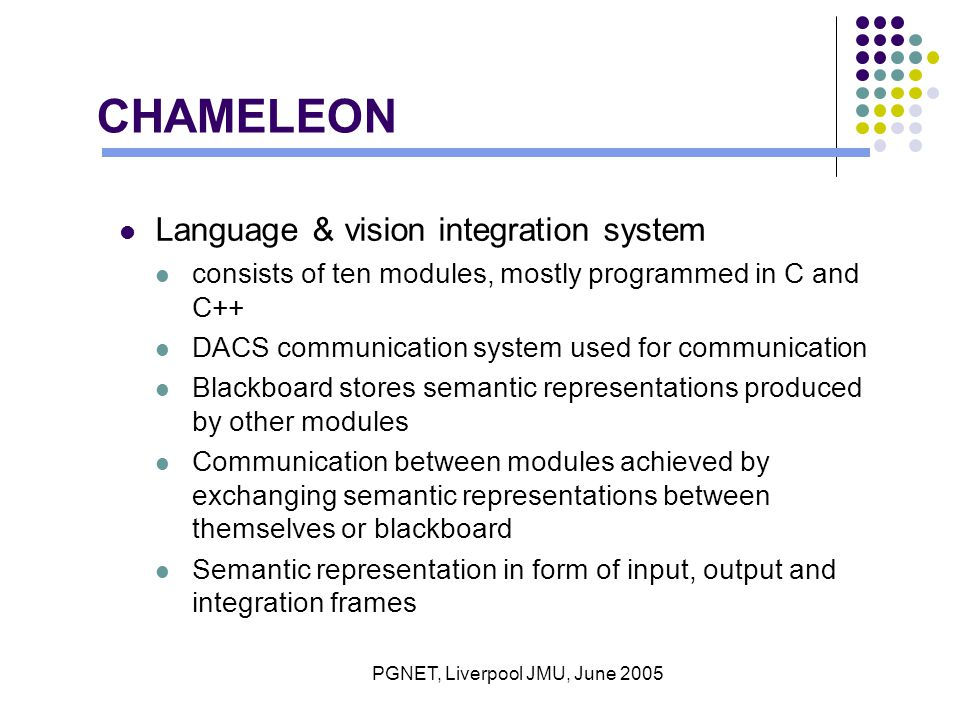 PGNET, Liverpool JMU, June 2005 CHAMELEON Language & vision integration system consists of ten modules, mostly programmed in C and C++ DACS communication system used for communication Blackboard stores semantic representations produced by other modules Communication between modules achieved by exchanging semantic representations between themselves or blackboard Semantic representation in form of input, output and integration frames