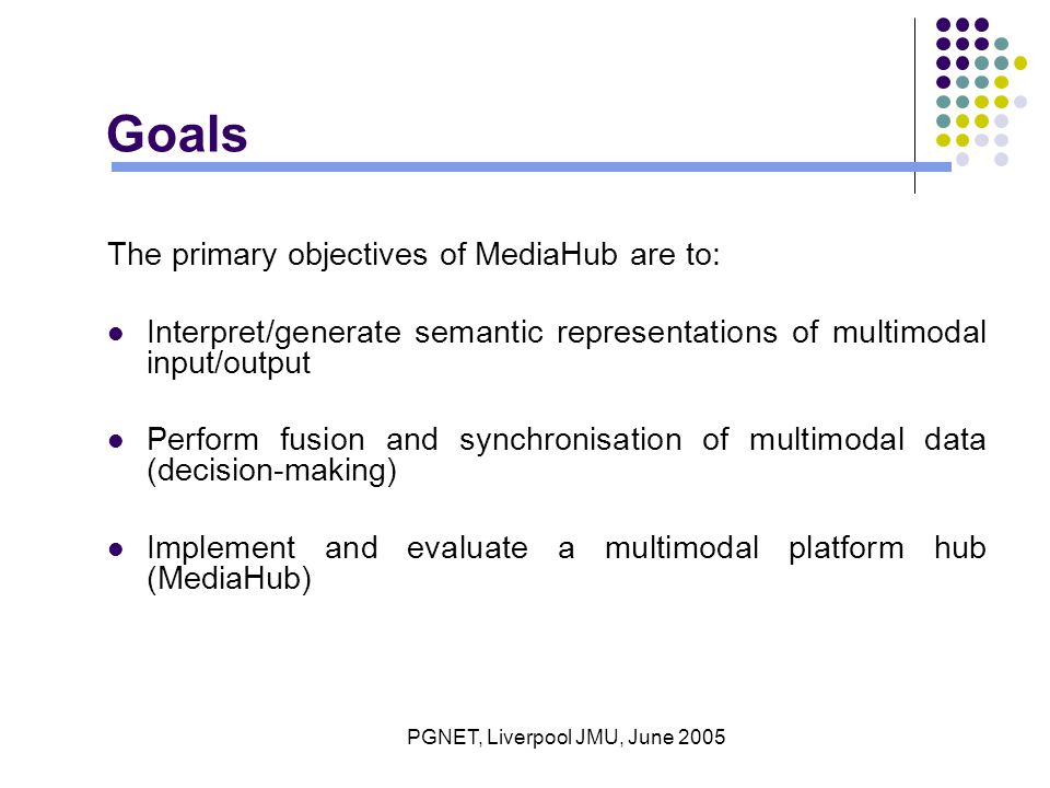 PGNET, Liverpool JMU, June 2005 Goals The primary objectives of MediaHub are to: Interpret/generate semantic representations of multimodal input/output Perform fusion and synchronisation of multimodal data (decision-making) Implement and evaluate a multimodal platform hub (MediaHub)