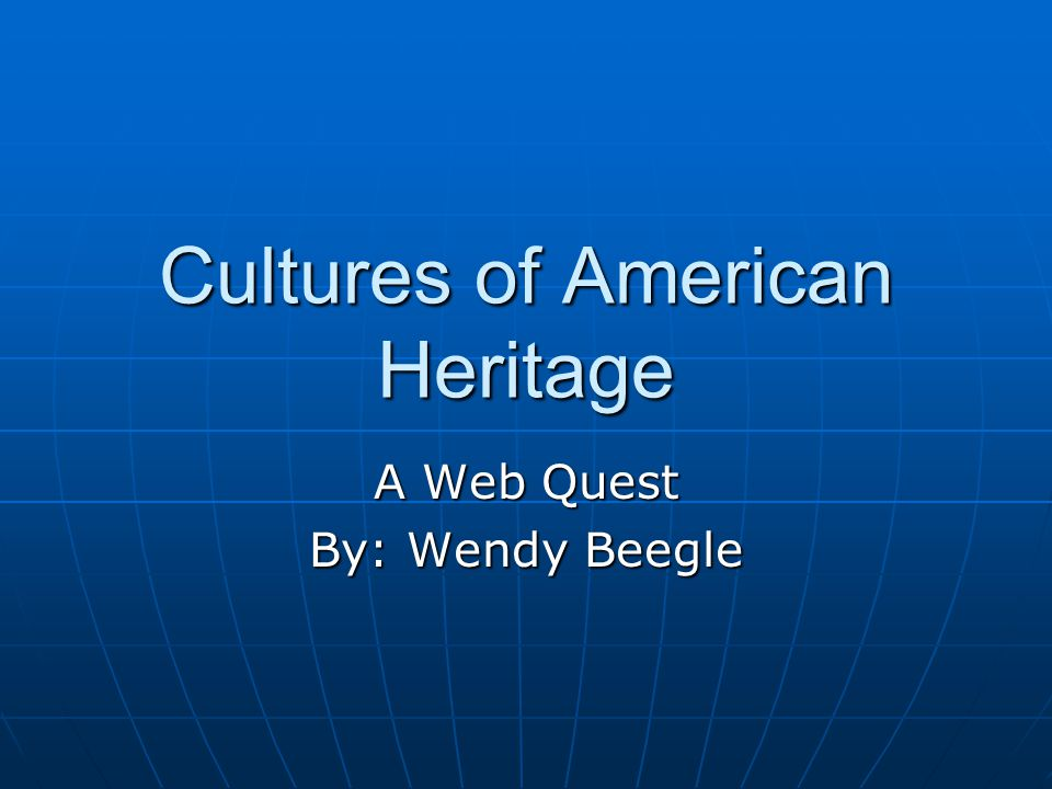 Cultures of American Heritage A Web Quest By: Wendy Beegle