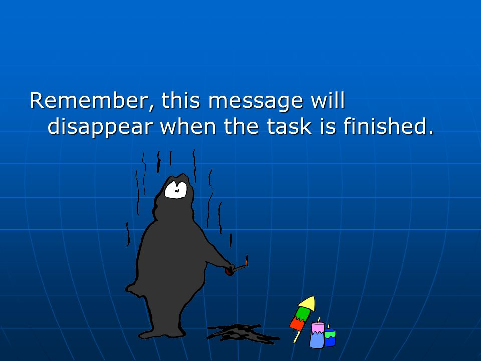 Remember, this message will disappear when the task is finished.