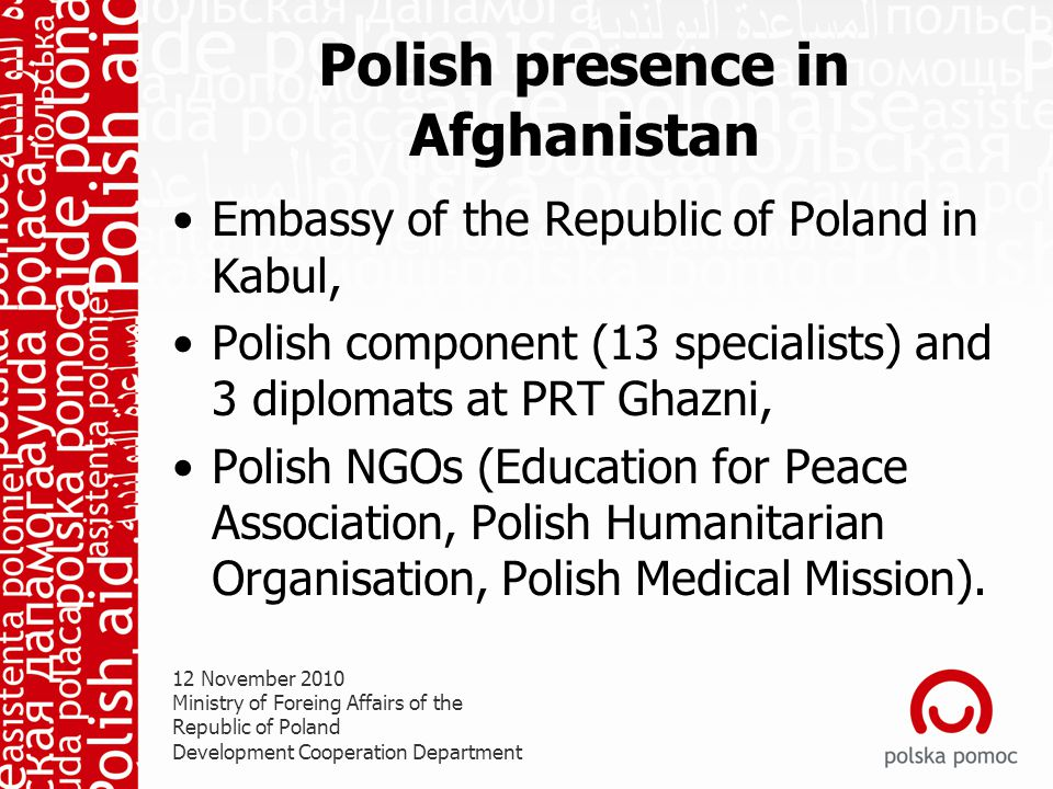 Polish presence in Afghanistan Embassy of the Republic of Poland in Kabul, Polish component (13 specialists) and 3 diplomats at PRT Ghazni, Polish NGOs (Education for Peace Association, Polish Humanitarian Organisation, Polish Medical Mission).