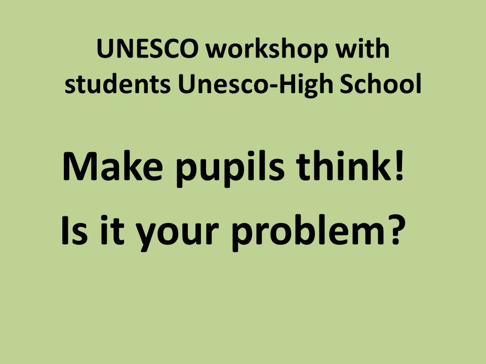 UNESCO workshop with students Unesco-High School Make pupils think! Is it your problem