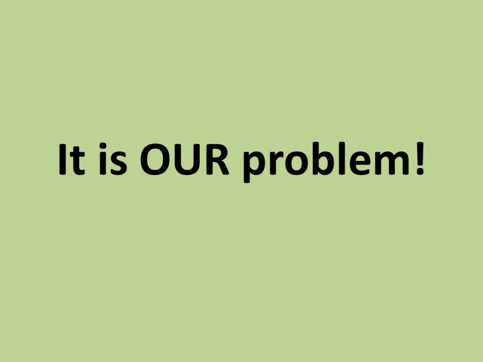 It is OUR problem!