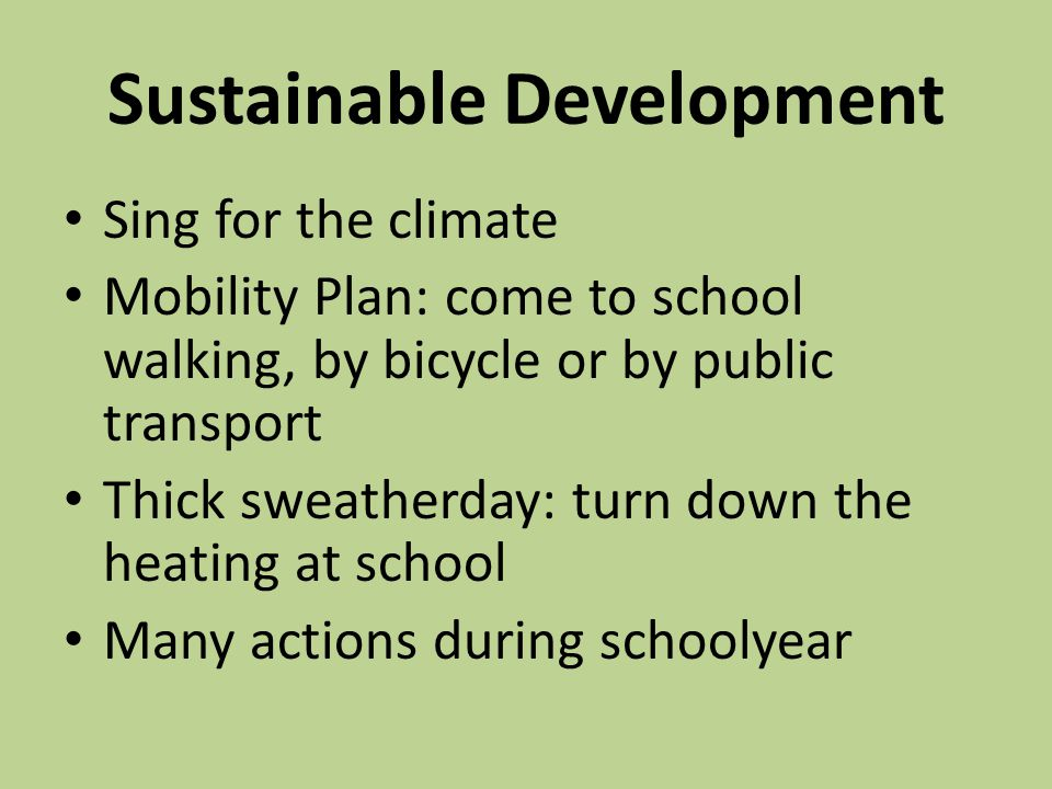 Sustainable Development Sing for the climate Mobility Plan: come to school walking, by bicycle or by public transport Thick sweatherday: turn down the heating at school Many actions during schoolyear