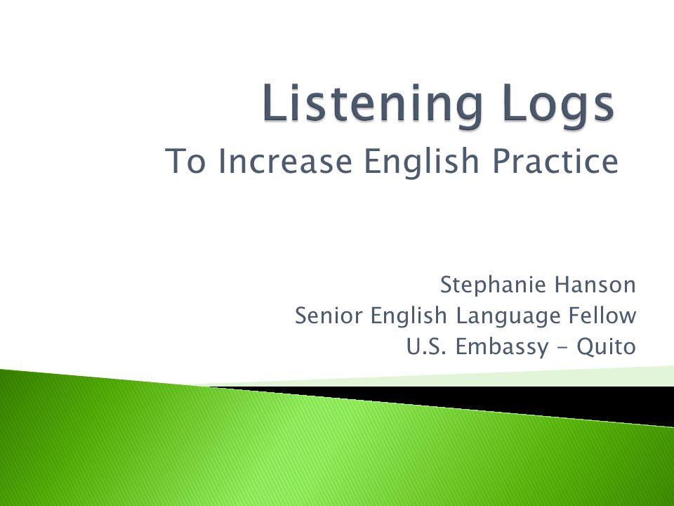 To Increase English Practice Stephanie Hanson Senior English Language Fellow U.S. Embassy - Quito