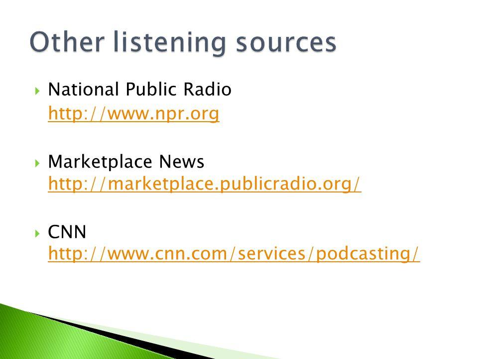  National Public Radio http://www.npr.org  Marketplace News http://marketplace.publicradio.org/ http://marketplace.publicradio.org/  CNN http://www.cnn.com/services/podcasting/ http://www.cnn.com/services/podcasting/