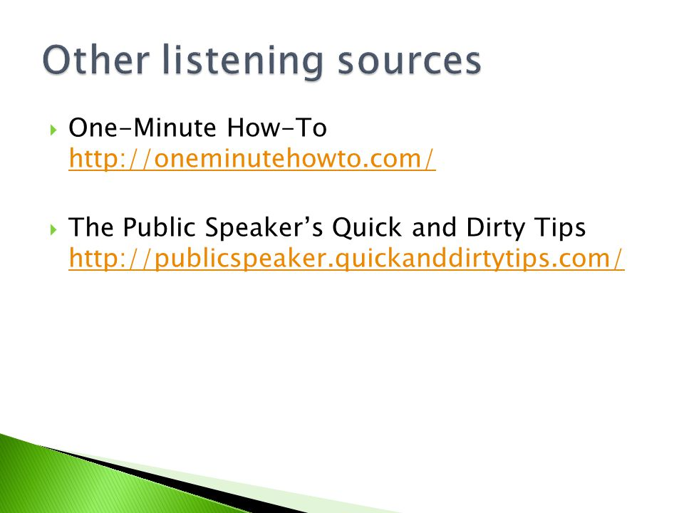  One-Minute How-To http://oneminutehowto.com/ http://oneminutehowto.com/  The Public Speaker's Quick and Dirty Tips http://publicspeaker.quickanddirtytips.com/ http://publicspeaker.quickanddirtytips.com/